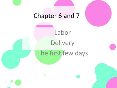 Chapter 6 and 7 Labor Delivery The first few days.