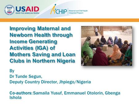 Improving Maternal and Newborn Health through Income Generating Activities (IGA) of Mothers Saving and Loan Clubs in Northern Nigeria By Dr Tunde Segun,