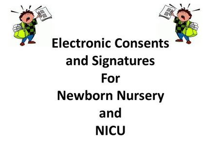 Electronic Consents and Signatures For Newborn Nursery and NICU.
