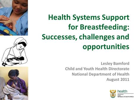 Health Systems Support for Breastfeeding: Successes, challenges and opportunities Lesley Bamford Child and Youth Health Directorate National Department.