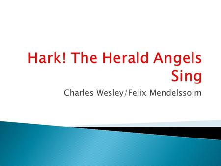 "Charles Wesley/Felix Mendelssolm. Hark ! The herald angels sing, ""Glory to the newborn King: Peace on earth and mercy mild, God and sinners reconciled!"""