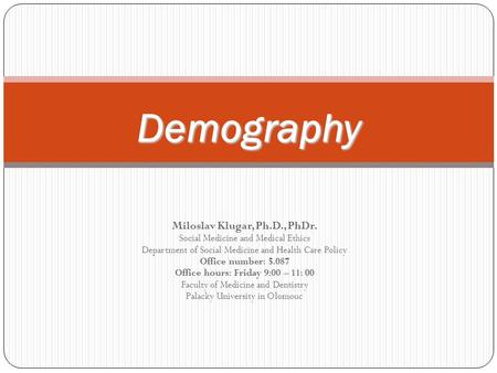 Demography Miloslav Klugar, Ph.D., PhDr. Social Medicine and Medical Ethics Department of Social Medicine and Health Care Policy Office number: 5.087 Office.