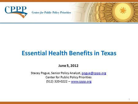 1 Essential Health Benefits in Texas June 5, 2012 Stacey Pogue, Senior Policy Analyst, Center for Public Policy Priorities (512) 320-0222.