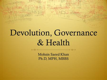 Devolution, Governance & Health Mohsin Saeed Khan Ph.D, MPH, MBBS.