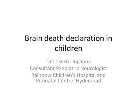 Brain death declaration in children Dr Lokesh Lingappa Consultant Paediatric Neurologist Rainbow Children's Hospital and Perinatal Centre, Hyderabad.