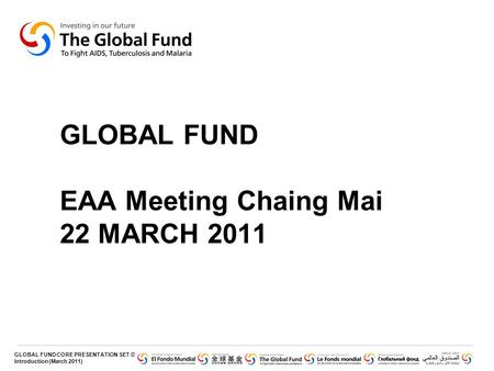 GLOBAL FUND CORE PRESENTATION SET © Introduction (March 2011) GLOBAL FUND EAA Meeting Chaing Mai 22 MARCH 2011.