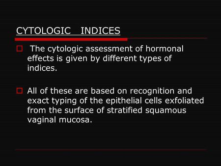 CYTOLOGIC INDICES The cytologic assessment of hormonal effects is given by different types of indices. All of these are based on recognition and exact.