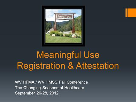 Meaningful Use Registration & Attestation WV HFMA / WVHIMSS Fall Conference The Changing Seasons of Healthcare September 26-28, 2012.