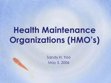 Health Maintenance Organizations (HMO's) Sandy H. Yoo May 5, 2006.