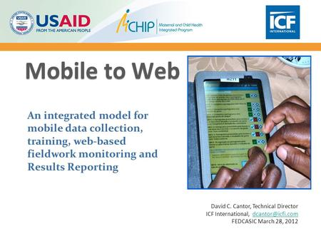 Mobile to Web An integrated model for mobile data collection, training, web-based fieldwork monitoring and Results Reporting David C. Cantor, Technical.
