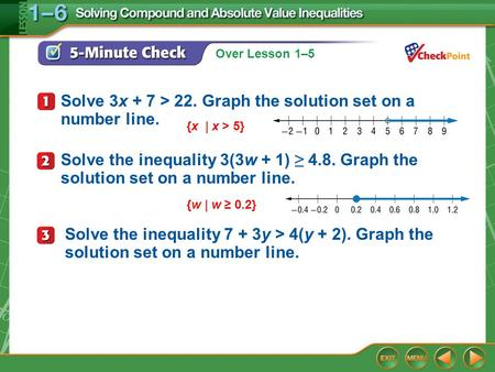 Over Lesson 1–6 1–5 5-Minute Check 1 Solve 3x + 7 > 22. Graph the solution set on a number line. {x | x > 5} Solve the inequality 3(3w + 1) ≥ 4.8. Graph.