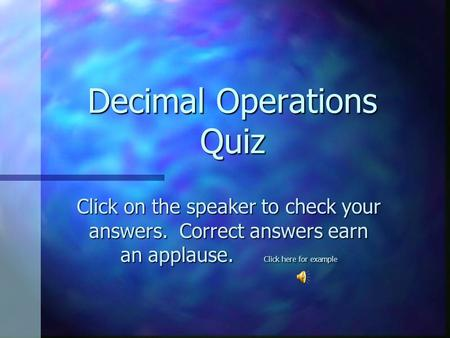 Decimal Operations Quiz Click on the speaker to check your answers. Correct answers earn an applause. Click here for example.