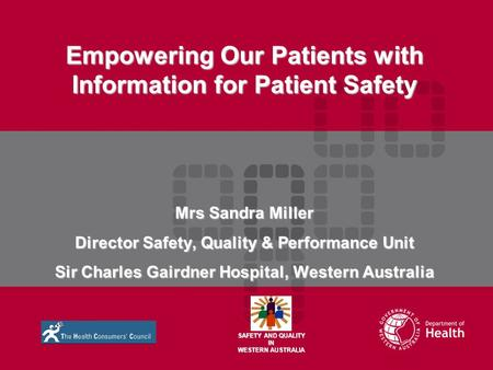 Empowering Our Patients with Information for Patient Safety Mrs Sandra Miller Director Safety, Quality & Performance Unit Sir Charles Gairdner Hospital,