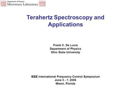 Terahertz Spectroscopy and Applications Frank C. De Lucia Department of Physics Ohio State University IEEE International Frequency Control Symposium June.