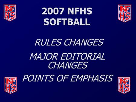 2007 NFHS SOFTBALL RULES CHANGES MAJOR EDITORIAL CHANGES POINTS OF EMPHASIS.