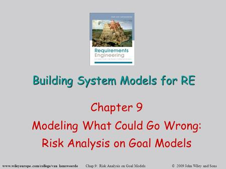 Www.wileyeurope.com/college/van lamsweerde Chap.9: Risk Analysis on Goal Models © 2009 John Wiley and Sons Building System Models for RE Chapter 9 Modeling.