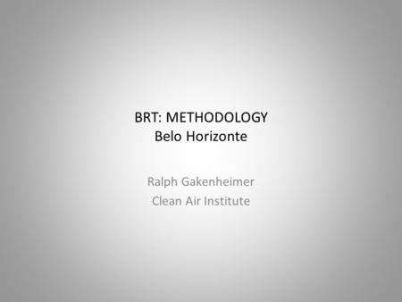 BRT: METHODOLOGY Belo Horizonte Ralph Gakenheimer Clean Air Institute.