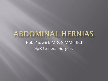 Rob Padwick MRCS MMedEd SpR General Surgery.  Definition of hernia  Overview of types of hernia  Presentation and Management of common types of hernia.