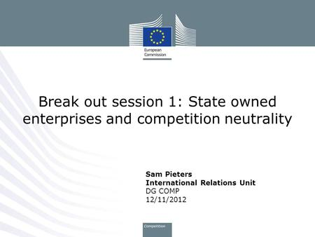 Sam Pieters International Relations Unit DG COMP 12/11/2012 Break out session 1: State owned enterprises and competition neutrality.