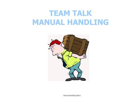 TEAM TALK MANUAL HANDLING Manual Handling Slide 1.