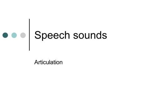 Speech sounds Articulation.