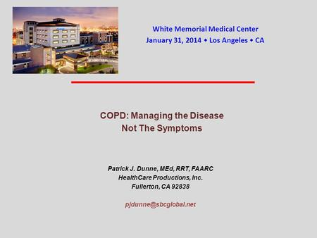 COPD: Managing the Disease Not The Symptoms Patrick J. Dunne, MEd, RRT, FAARC HealthCare Productions, Inc. Fullerton, CA 92838 White.