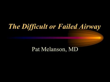 The Difficult or Failed Airway Pat Melanson, MD. The Difficult Airway Must be able to assess or anticipate the degree of difficulty Then select method.