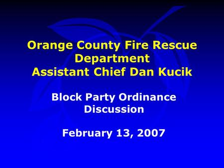Orange County Fire Rescue Department Assistant Chief Dan Kucik Block Party Ordinance Discussion February 13, 2007.