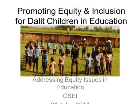 Promoting Equity & Inclusion for Dalit Children in Education Addressing Equity Issues in Education CSEI 31st Jan 2014.