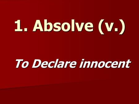 1. Absolve (v.) To Declare innocent. 2. Abstract (adj.) Not Concrete.
