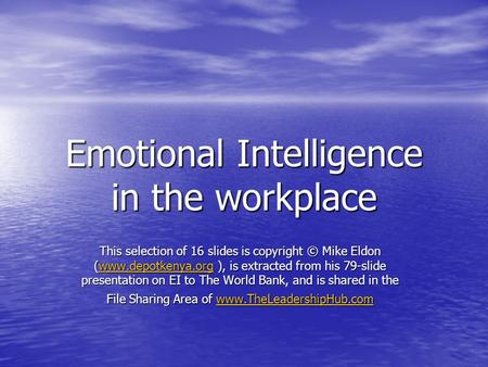Emotional Intelligence in the workplace This selection of 16 slides is copyright © Mike Eldon (www.depotkenya.org ), is extracted from his 79-slide presentation.