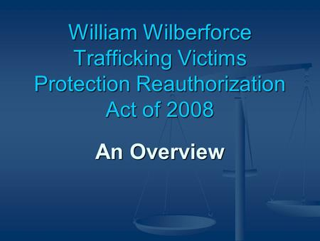 William Wilberforce Trafficking Victims Protection Reauthorization Act of 2008 An Overview.