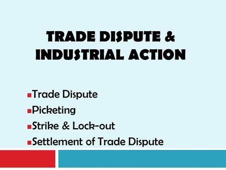 TRADE DISPUTE & INDUSTRIAL ACTION Trade Dispute Picketing Strike & Lock-out Settlement of Trade Dispute.