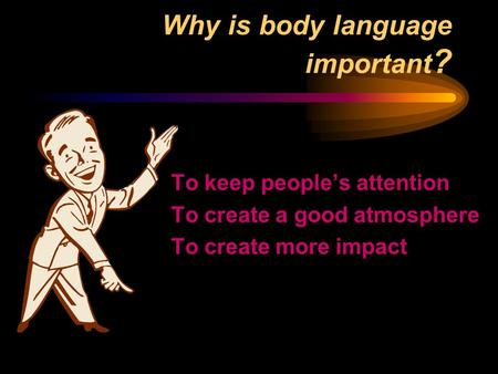 Why is body language important ? To keep people's attention To create a good atmosphere To create more impact.