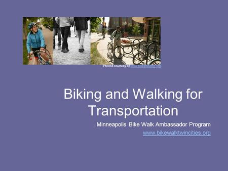 Biking and Walking for Transportation Minneapolis Bike Walk Ambassador Program www.bikewalktwincities.org Photos courtesy of www.bikesbelong.orgwww.bikesbelong.org.