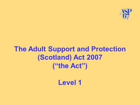 "The Adult Support and Protection (Scotland) Act 2007 (""the Act"") Level 1."