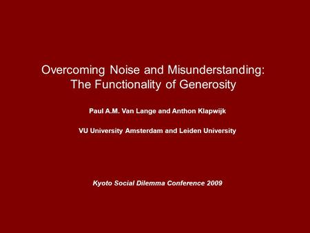 Overcoming Noise and Misunderstanding: The Functionality of Generosity Paul A.M. Van Lange and Anthon Klapwijk VU University Amsterdam and Leiden University.