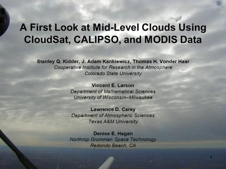1 A First Look at Mid-Level Clouds Using CloudSat, CALIPSO, and MODIS Data Stanley Q. Kidder, J. Adam Kankiewicz, Thomas H. Vonder Haar Cooperative Institute.