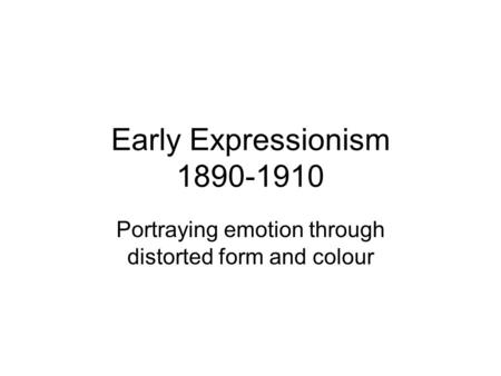 Early Expressionism 1890-1910 Portraying emotion through distorted form and colour.