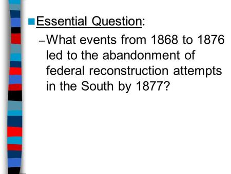 Essential Question: What events from 1868 to 1876 led to the abandonment of federal reconstruction attempts in the South by 1877? Lesson Plan for Friday,