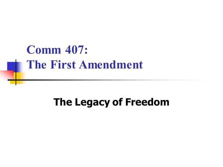 Comm 407: The First Amendment The Legacy of Freedom.