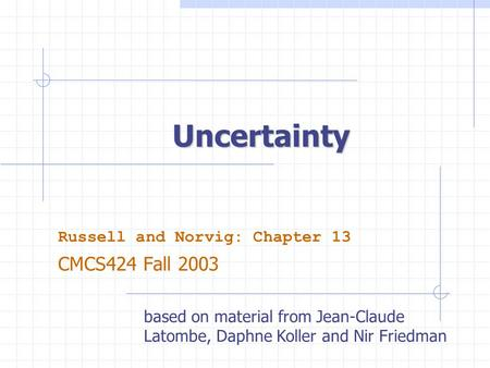 Uncertainty Russell and Norvig: Chapter 13 CMCS424 Fall 2003 based on material from Jean-Claude Latombe, Daphne Koller and Nir Friedman.