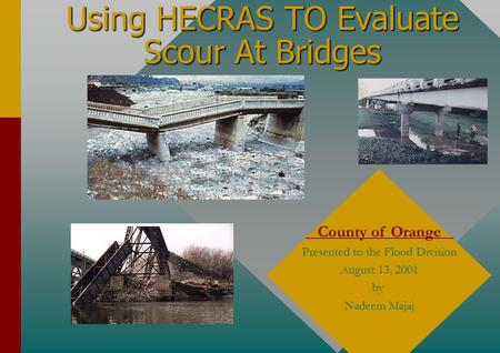 Using HECRAS TO Evaluate Scour At Bridges County of Orange Presented to the Flood Division August 13, 2001 by Nadeem Majaj.