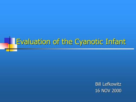 Evaluation of the Cyanotic Infant Bill Lefkowitz 16 NOV 2000.