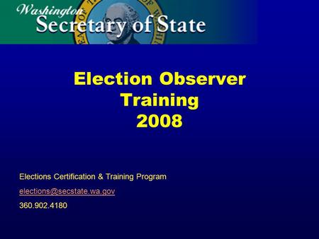 Election Observer Training 2008 Elections Certification & Training Program 360.902.4180.