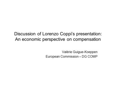 Discussion of Lorenzo Coppi's presentation: An economic perspective on compensation Valérie Guigue-Koeppen European Commission – DG COMP.
