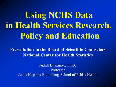 Using NCHS Data in Health Services Research, Policy and Education Presentation to the Board of Scientific Counselors National Center for Health Statistics.