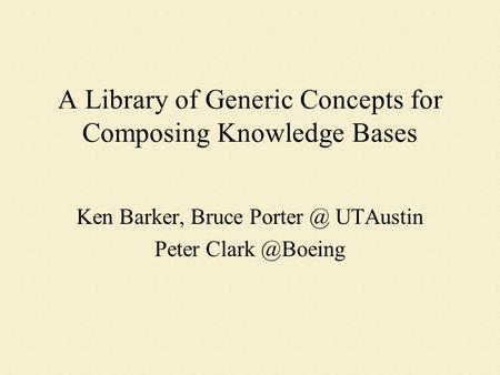 A Library of Generic Concepts for Composing Knowledge Bases Ken Barker, Bruce UTAustin Peter