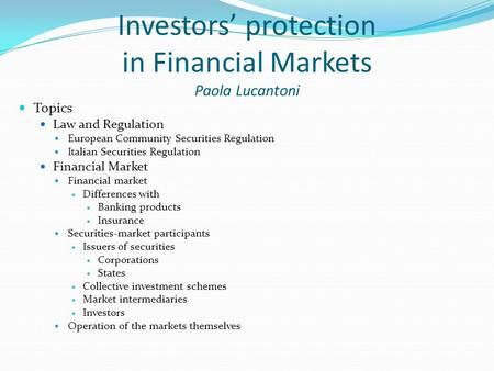 Investors' protection in Financial Markets Paola Lucantoni Topics Law and Regulation European Community Securities Regulation Italian Securities Regulation.
