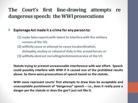 The Court's first line-drawing attempts re dangerous speech: the WWI prosecutions  Espionage Act made it a crime for any person to: (1)make false reports.